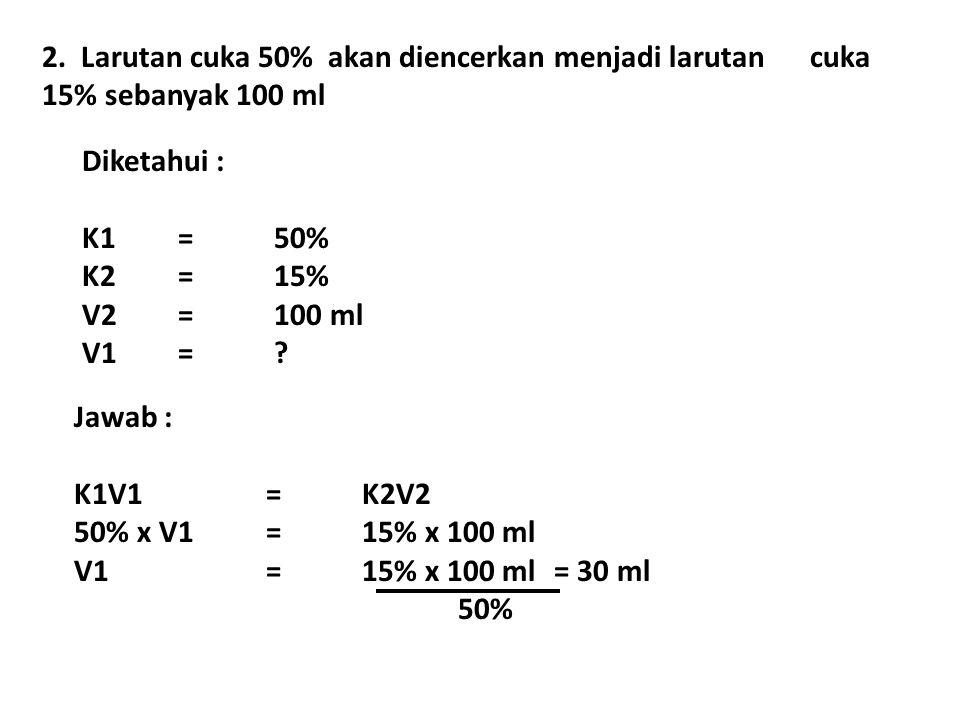 2. Larutan cuka 50% akan diencerkan menjadi larutan cuka 15% sebanyak 100 ml Diketahui : K1=50% K2=15% V2=100 ml V1=? Jawab : K1V1= K2V2 50% x V1=15%