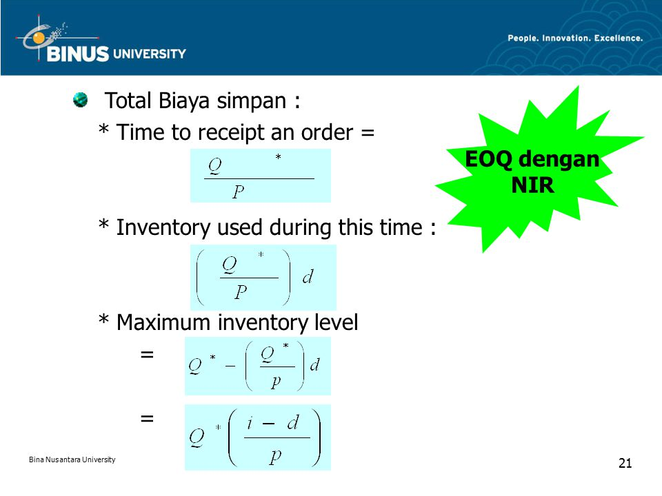 EOQ dengan NIR Total Biaya simpan : * Time to receipt an order = * Inventory used during this time : * Maximum inventory level = Bina Nusantara Univer
