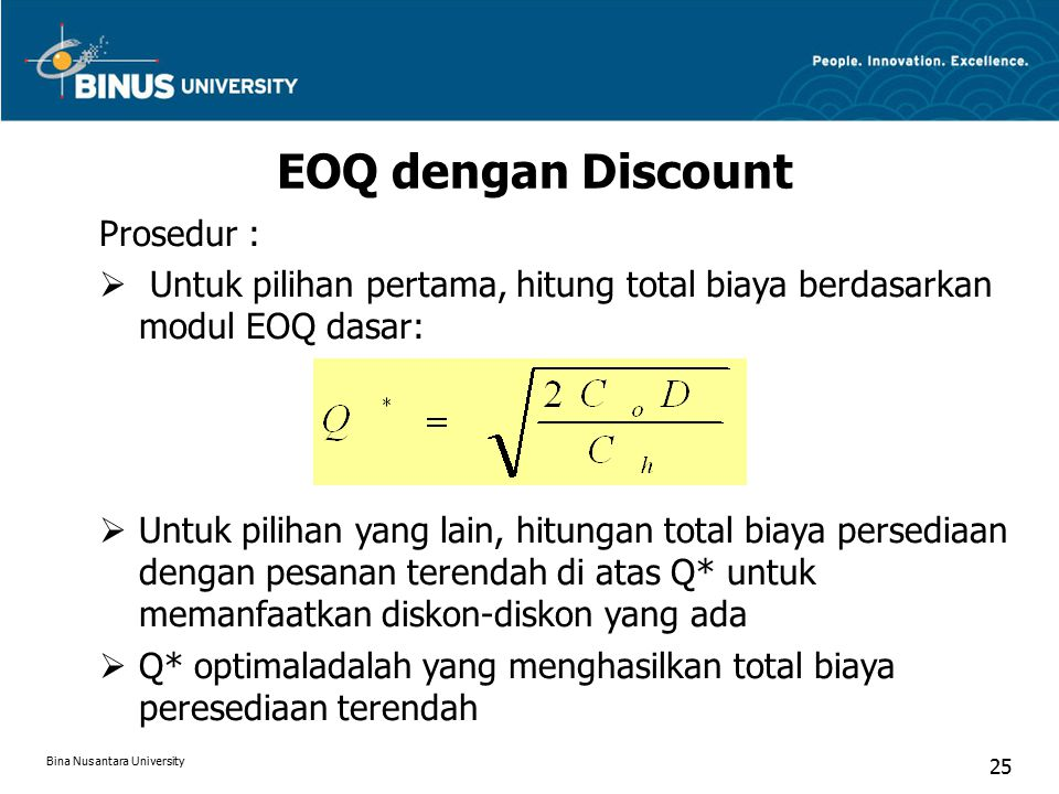 EOQ dengan Discount Prosedur :  Untuk pilihan pertama, hitung total biaya berdasarkan modul EOQ dasar:  Untuk pilihan yang lain, hitungan total biaya persediaan dengan pesanan terendah di atas Q* untuk memanfaatkan diskon-diskon yang ada  Q* optimaladalah yang menghasilkan total biaya peresediaan terendah Bina Nusantara University 25