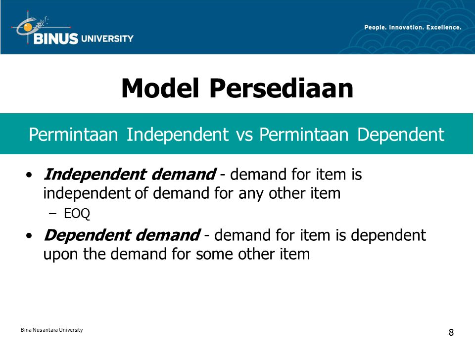 Model Persediaan Independent demand - demand for item is independent of demand for any other item –EOQ Dependent demand - demand for item is dependent upon the demand for some other item Permintaan Independent vs Permintaan Dependent Bina Nusantara University 8