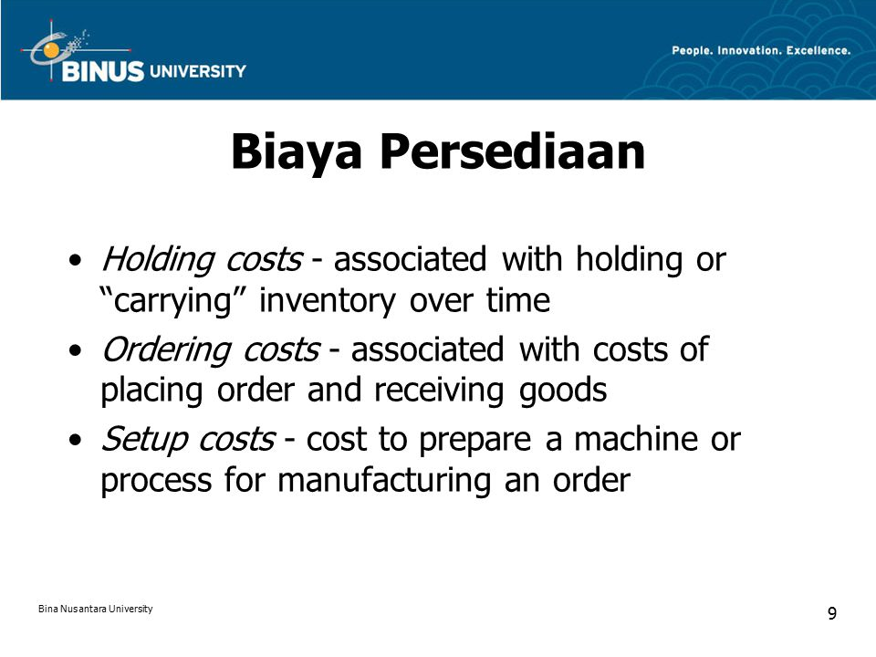 Biaya Persediaan Holding costs - associated with holding or carrying inventory over time Ordering costs - associated with costs of placing order and receiving goods Setup costs - cost to prepare a machine or process for manufacturing an order Bina Nusantara University 9