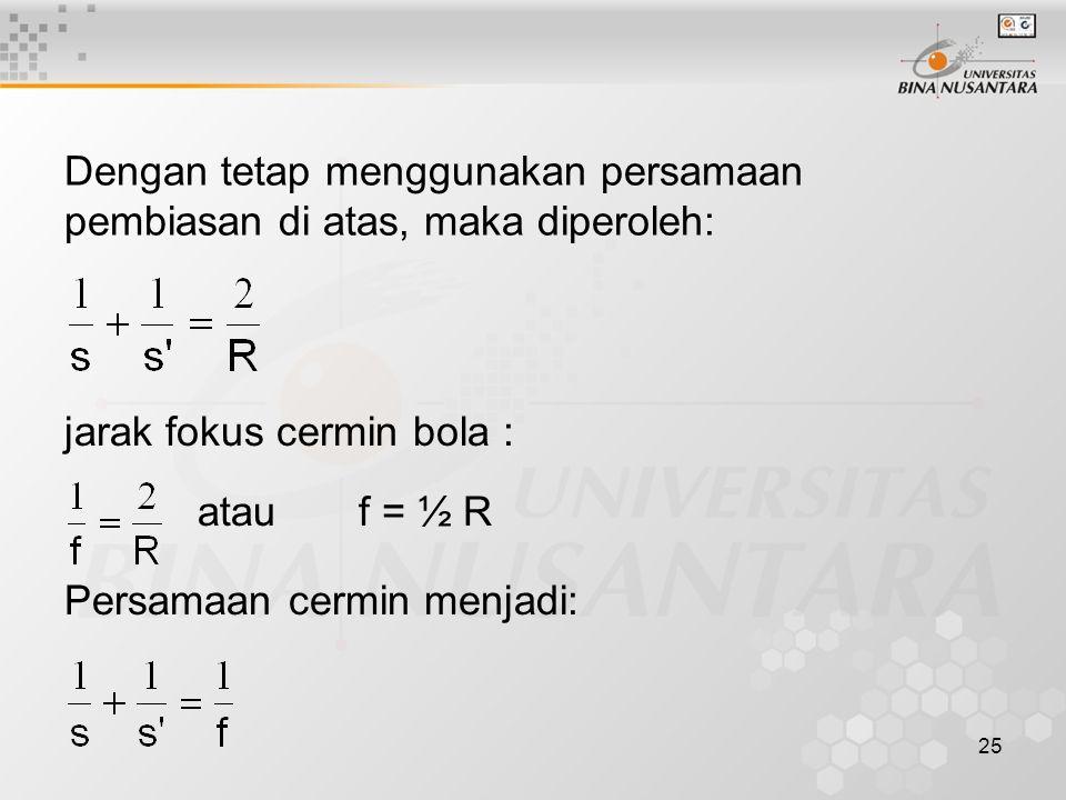 25 Dengan tetap menggunakan persamaan pembiasan di atas, maka diperoleh: jarak fokus cermin bola : atau f = ½ R Persamaan cermin menjadi: