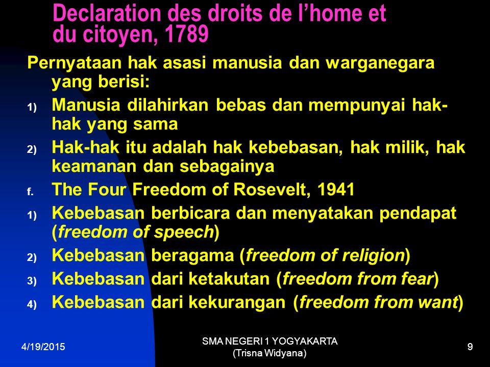 The Universal Declaration of Human Rights, 1948 1) Hak kemerdekaan: a) Hak kemerdekaan seseorang b) Hak perlindungan kepemilikan c) Hak perlindungan atas rumah kediaman d) Hak kemerdekaan memeluk agama e) Hak perlindungan atas rahasia surat f) Hak mengeluarkan pikiran dan perasaan g) Hak kemerdekaan pendidikan dan pengajaran 2) Hak politik a) Hak pilih b) Hak untuk membela negara c) Hak untuk menjadi pegawai negara 4/19/2015 SMA NEGERI 1 YOGYAKARTA (Trisna Widyana) 10