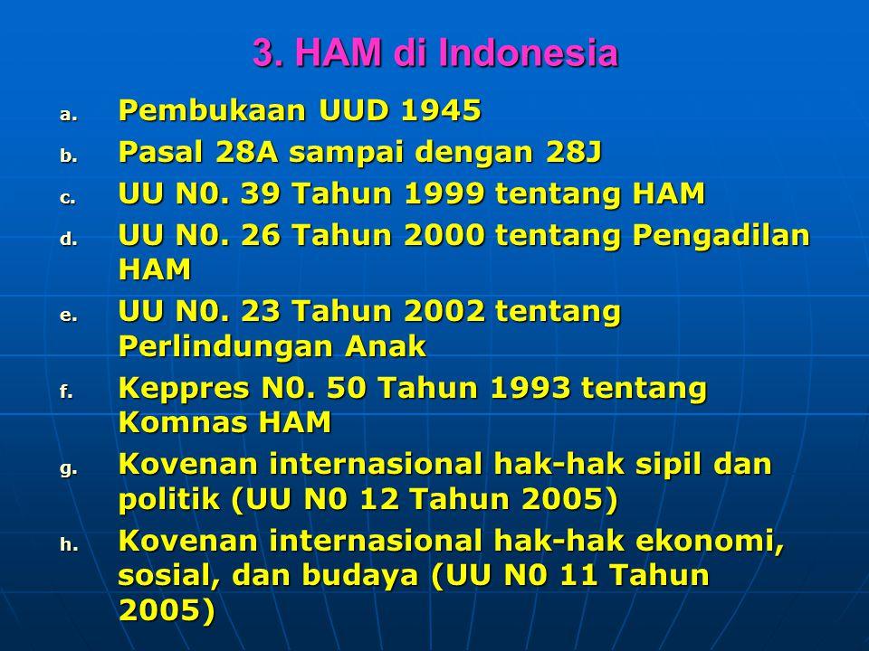3. HAM di Indonesia a. Pembukaan UUD 1945 b. Pasal 28A sampai dengan 28J c. UU N0. 39 Tahun 1999 tentang HAM d. UU N0. 26 Tahun 2000 tentang Pengadila
