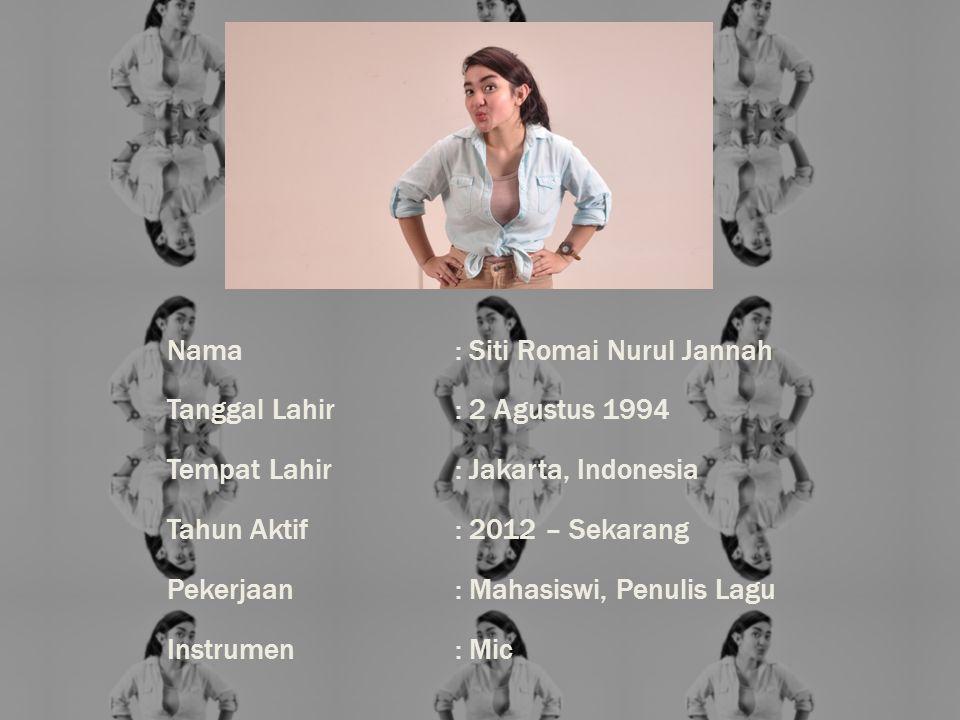 Nama: Siti Romai Nurul Jannah Tanggal Lahir: 2 Agustus 1994 Tempat Lahir: Jakarta, Indonesia Tahun Aktif: 2012 – Sekarang Pekerjaan: Mahasiswi, Penulis Lagu Instrumen: Mic