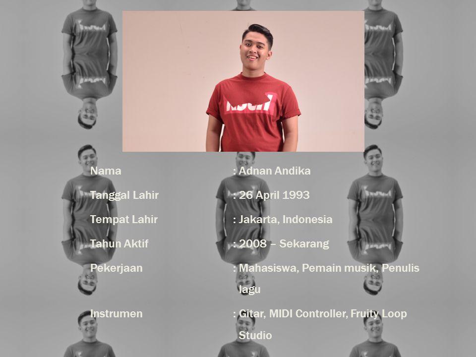 Nama: Adnan Andika Tanggal Lahir: 26 April 1993 Tempat Lahir: Jakarta, Indonesia Tahun Aktif: 2008 – Sekarang Pekerjaan: Mahasiswa, Pemain musik, Penulis lagu Instrumen: Gitar, MIDI Controller, Fruity Loop Studio
