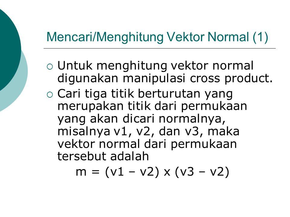 Mencari/Menghitung Vektor Normal (1)  Untuk menghitung vektor normal digunakan manipulasi cross product.  Cari tiga titik berturutan yang merupakan