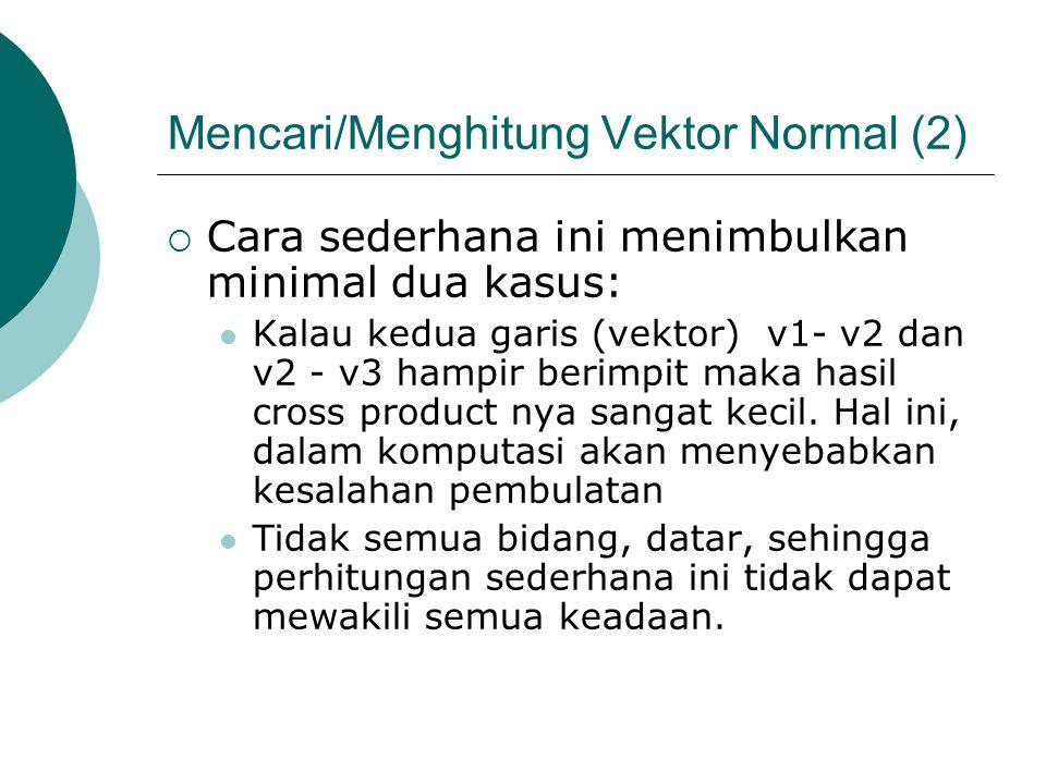 Mencari/Menghitung Vektor Normal (2)  Cara sederhana ini menimbulkan minimal dua kasus: Kalau kedua garis (vektor) v1- v2 dan v2 - v3 hampir berimpit maka hasil cross product nya sangat kecil.