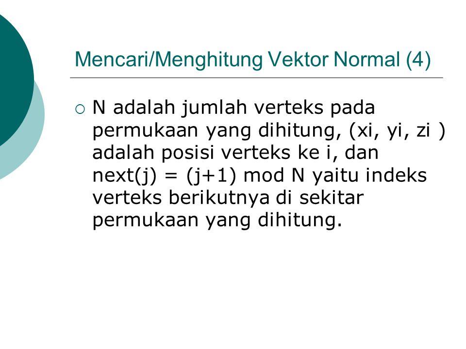 Mencari/Menghitung Vektor Normal (4)  N adalah jumlah verteks pada permukaan yang dihitung, (xi, yi, zi ) adalah posisi verteks ke i, dan next(j) = (j+1) mod N yaitu indeks verteks berikutnya di sekitar permukaan yang dihitung.