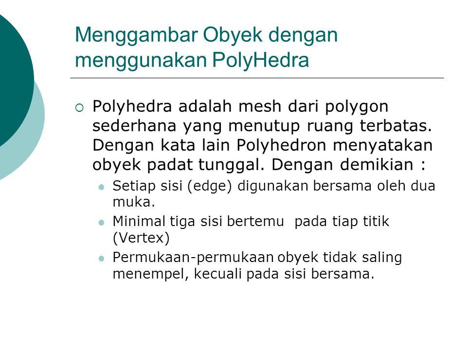 Menggambar Obyek dengan menggunakan PolyHedra  Polyhedra adalah mesh dari polygon sederhana yang menutup ruang terbatas. Dengan kata lain Polyhedron