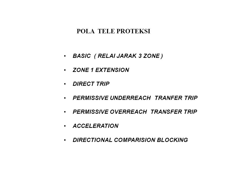 POLA TELE PROTEKSI BASIC ( RELAI JARAK 3 ZONE ) ZONE 1 EXTENSION DIRECT TRIP PERMISSIVE UNDERREACH TRANFER TRIP PERMISSIVE OVERREACH TRANSFER TRIP ACC