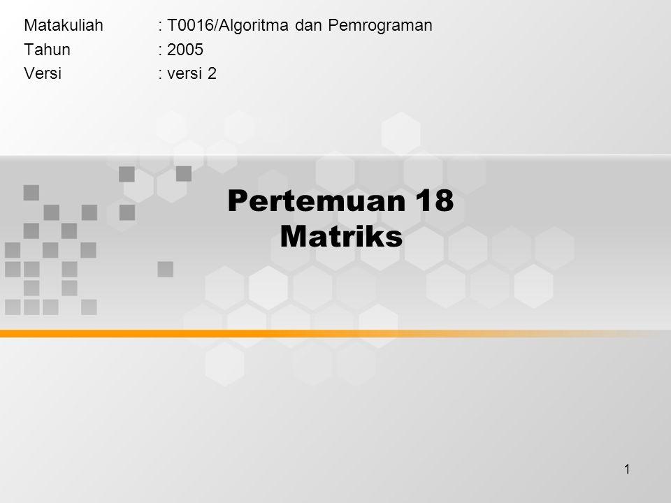 1 Pertemuan 18 Matriks Matakuliah: T0016/Algoritma dan Pemrograman Tahun: 2005 Versi: versi 2