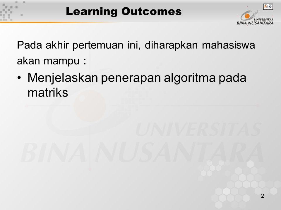 2 Learning Outcomes Pada akhir pertemuan ini, diharapkan mahasiswa akan mampu : Menjelaskan penerapan algoritma pada matriks