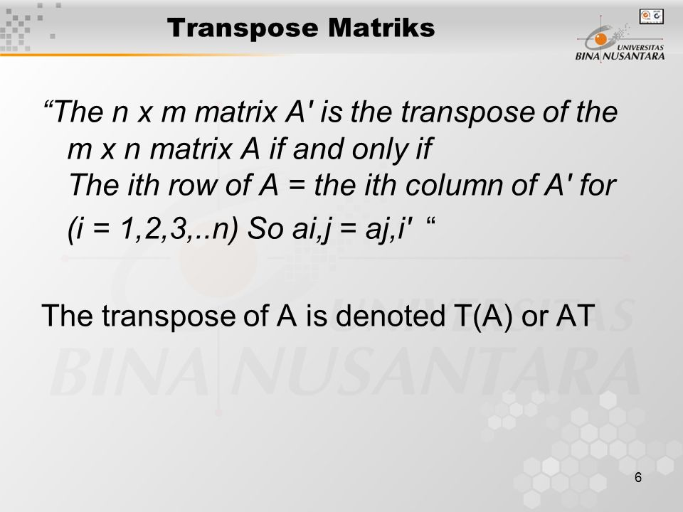 6 Transpose Matriks The n x m matrix A is the transpose of the m x n matrix A if and only if The ith row of A = the ith column of A for (i = 1,2,3,..n) So ai,j = aj,i The transpose of A is denoted T(A) or AT