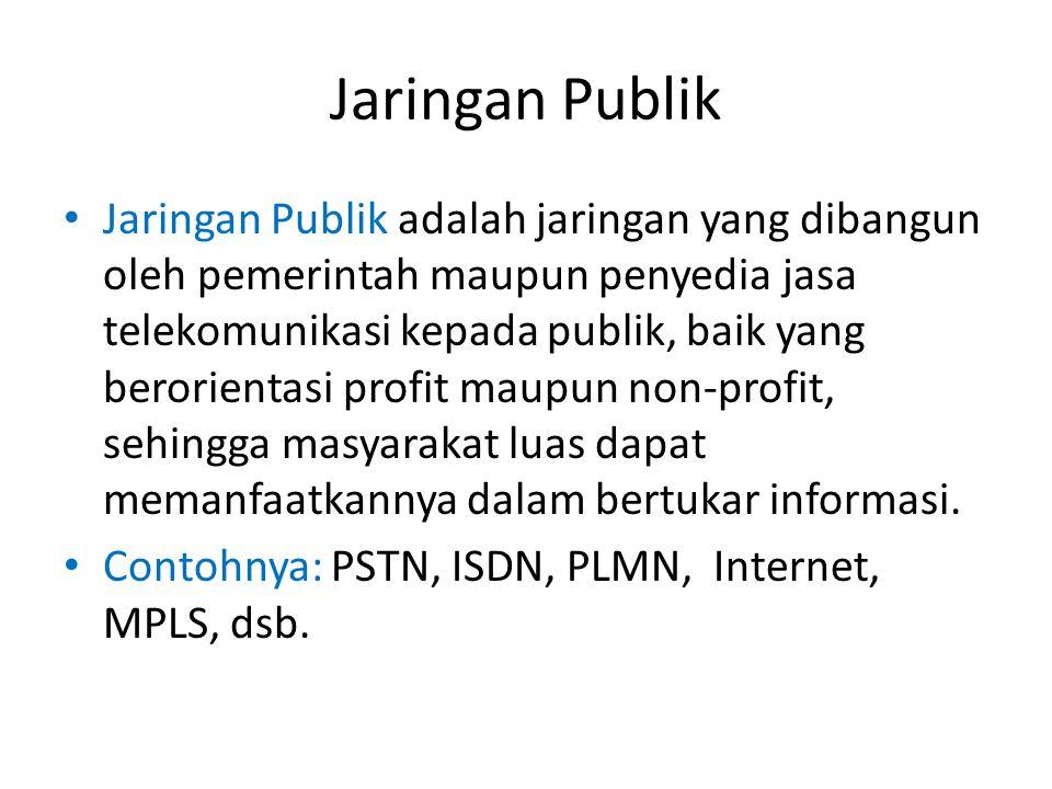Jaringan Publik Jaringan Publik adalah jaringan yang dibangun oleh pemerintah maupun penyedia jasa telekomunikasi kepada publik, baik yang berorientas