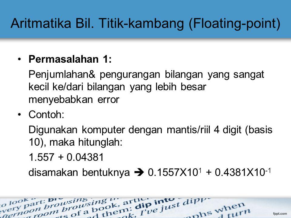 Aritmatika Bil. Titik-kambang (Floating-point) Permasalahan 1: Penjumlahan& pengurangan bilangan yang sangat kecil ke/dari bilangan yang lebih besar m