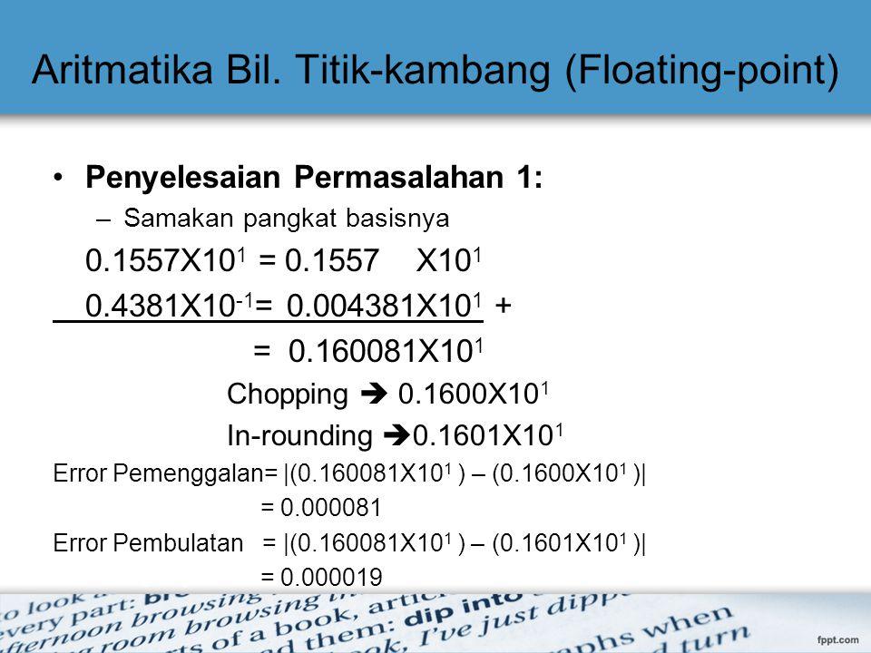 Aritmatika Bil. Titik-kambang (Floating-point) Penyelesaian Permasalahan 1: –Samakan pangkat basisnya 0.1557X10 1 = 0.1557 X10 1 0.4381X10 -1 = 0.0043