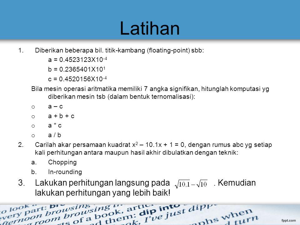 Latihan 1.Diberikan beberapa bil. titik-kambang (floating-point) sbb: a = 0.4523123X10 -4 b = 0.2365401X10 1 c = 0.4520156X10 -4 Bila mesin operasi ar