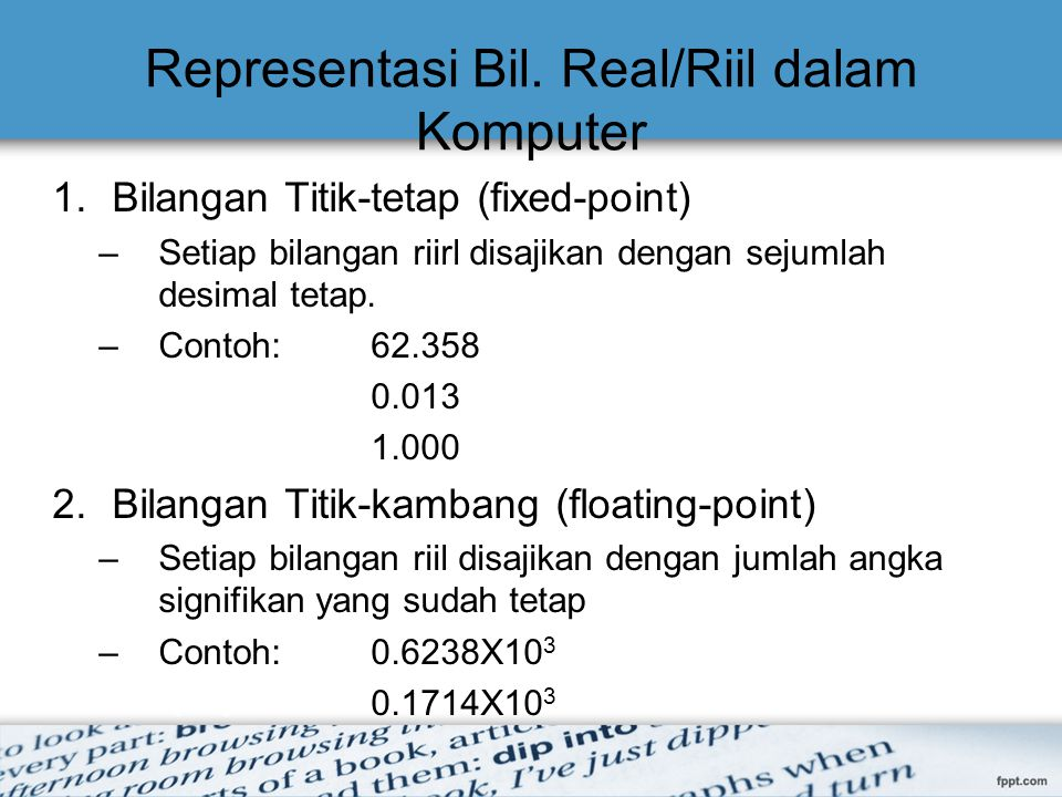 Representasi Bil. Real/Riil dalam Komputer 1.Bilangan Titik-tetap (fixed-point) –Setiap bilangan riirl disajikan dengan sejumlah desimal tetap. –Conto