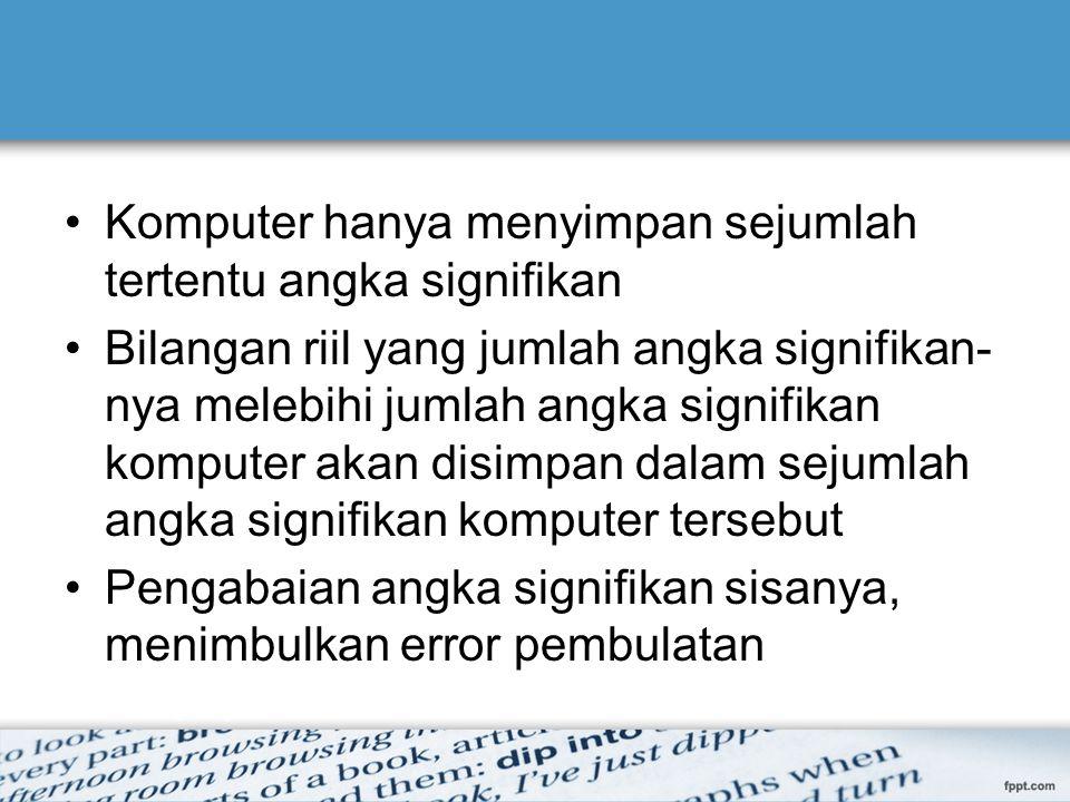 Komputer hanya menyimpan sejumlah tertentu angka signifikan Bilangan riil yang jumlah angka signifikan- nya melebihi jumlah angka signifikan komputer akan disimpan dalam sejumlah angka signifikan komputer tersebut Pengabaian angka signifikan sisanya, menimbulkan error pembulatan