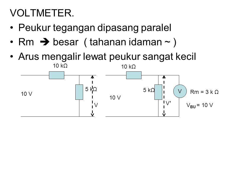 VOLTMETER. Peukur tegangan dipasang paralel Rm  besar ( tahanan idaman ~ ) Arus mengalir lewat peukur sangat kecil V 10 kΩ 5 kΩ Rm = 3 k Ω 10 V V V'V