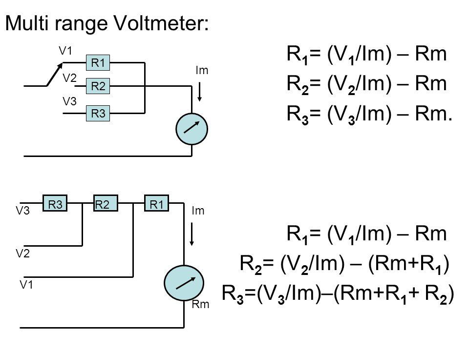 Multi range Voltmeter: R 1 = (V 1 /Im) – Rm R 2 = (V 2 /Im) – Rm R 3 = (V 3 /Im) – Rm. R 1 = (V 1 /Im) – Rm R 2 = (V 2 /Im) – (Rm+R 1 ) R 3 =(V 3 /Im)