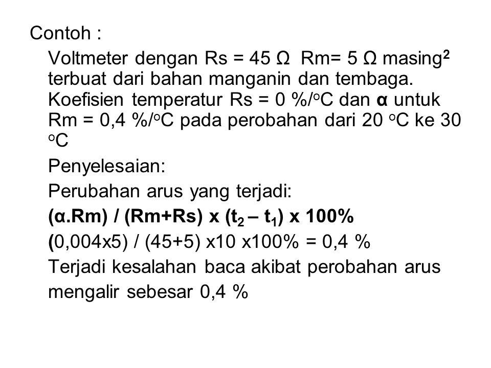 Contoh : Voltmeter dengan Rs = 45 Ω Rm= 5 Ω masing 2 terbuat dari bahan manganin dan tembaga. Koefisien temperatur Rs = 0 %/ o C dan α untuk Rm = 0,4