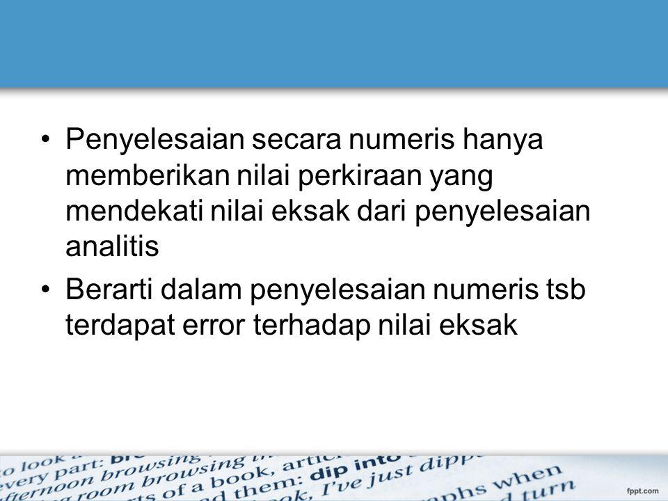Penyelesaian secara numeris hanya memberikan nilai perkiraan yang mendekati nilai eksak dari penyelesaian analitis Berarti dalam penyelesaian numeris