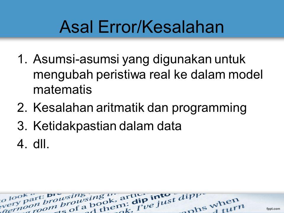 Asal Error/Kesalahan 1.Asumsi-asumsi yang digunakan untuk mengubah peristiwa real ke dalam model matematis 2.Kesalahan aritmatik dan programming 3.Ket