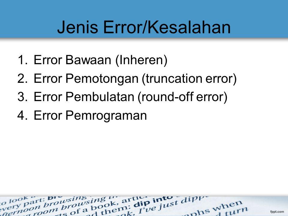 Jenis Error/Kesalahan 1.Error Bawaan (Inheren) 2.Error Pemotongan (truncation error) 3.Error Pembulatan (round-off error) 4.Error Pemrograman