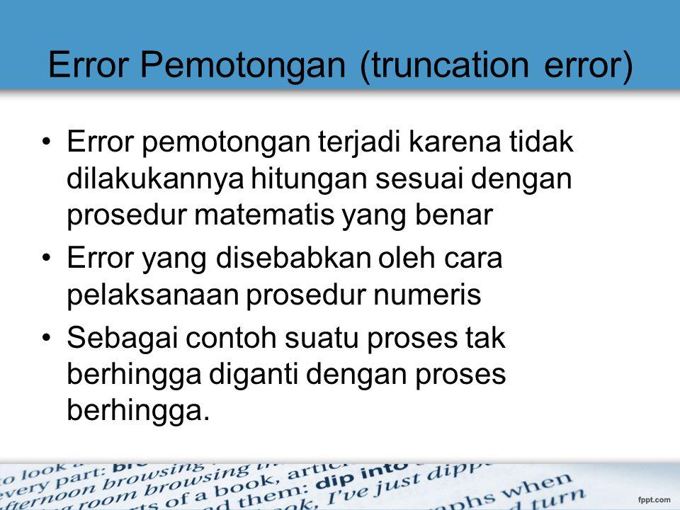 Error Pemotongan (truncation error) Error pemotongan terjadi karena tidak dilakukannya hitungan sesuai dengan prosedur matematis yang benar Error yang
