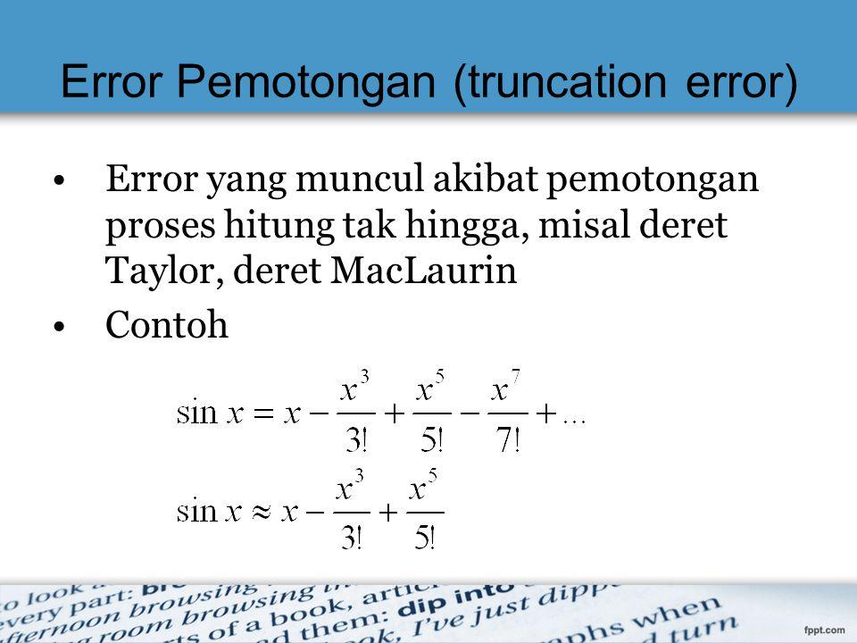 Error Pemotongan (truncation error) Error yang muncul akibat pemotongan proses hitung tak hingga, misal deret Taylor, deret MacLaurin Contoh
