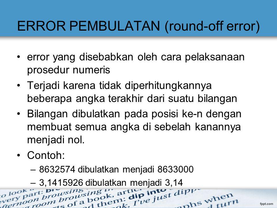 ERROR PEMBULATAN (round-off error) error yang disebabkan oleh cara pelaksanaan prosedur numeris Terjadi karena tidak diperhitungkannya beberapa angka