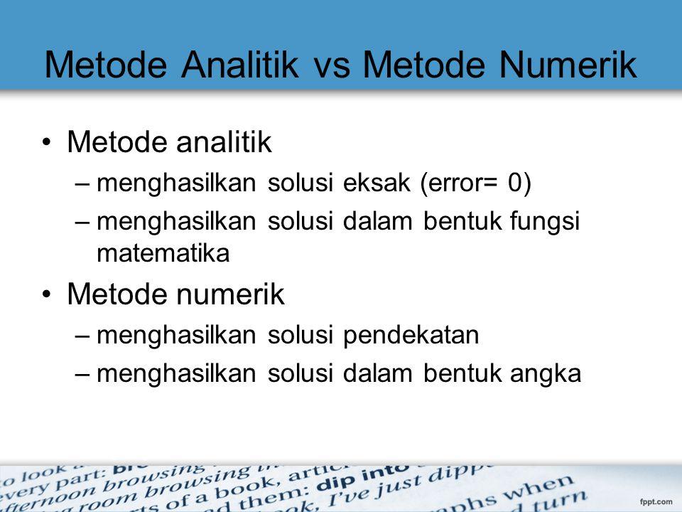 Metode Analitik vs Metode Numerik Metode analitik –menghasilkan solusi eksak (error= 0) –menghasilkan solusi dalam bentuk fungsi matematika Metode num