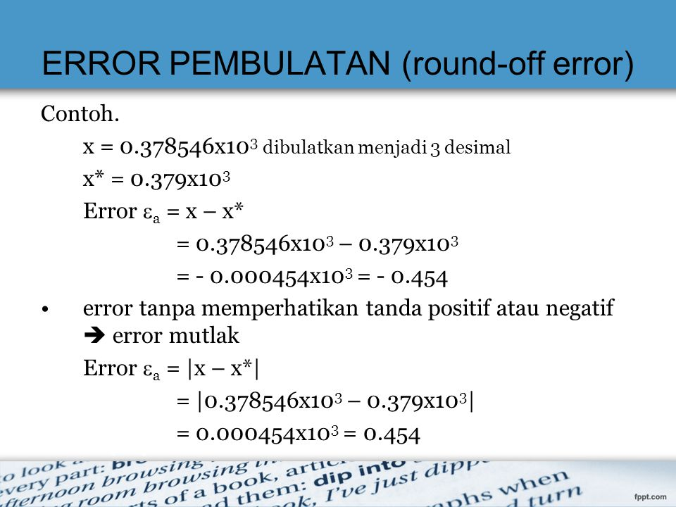 ERROR PEMBULATAN (round-off error) Contoh. x = 0.378546x10 3 dibulatkan menjadi 3 desimal x* = 0.379x10 3 Error  a = x – x* = 0.378546x10 3 – 0.379x1