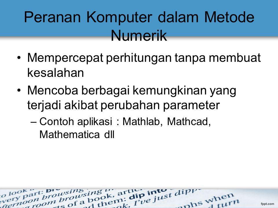 Peranan Komputer dalam Metode Numerik Mempercepat perhitungan tanpa membuat kesalahan Mencoba berbagai kemungkinan yang terjadi akibat perubahan param