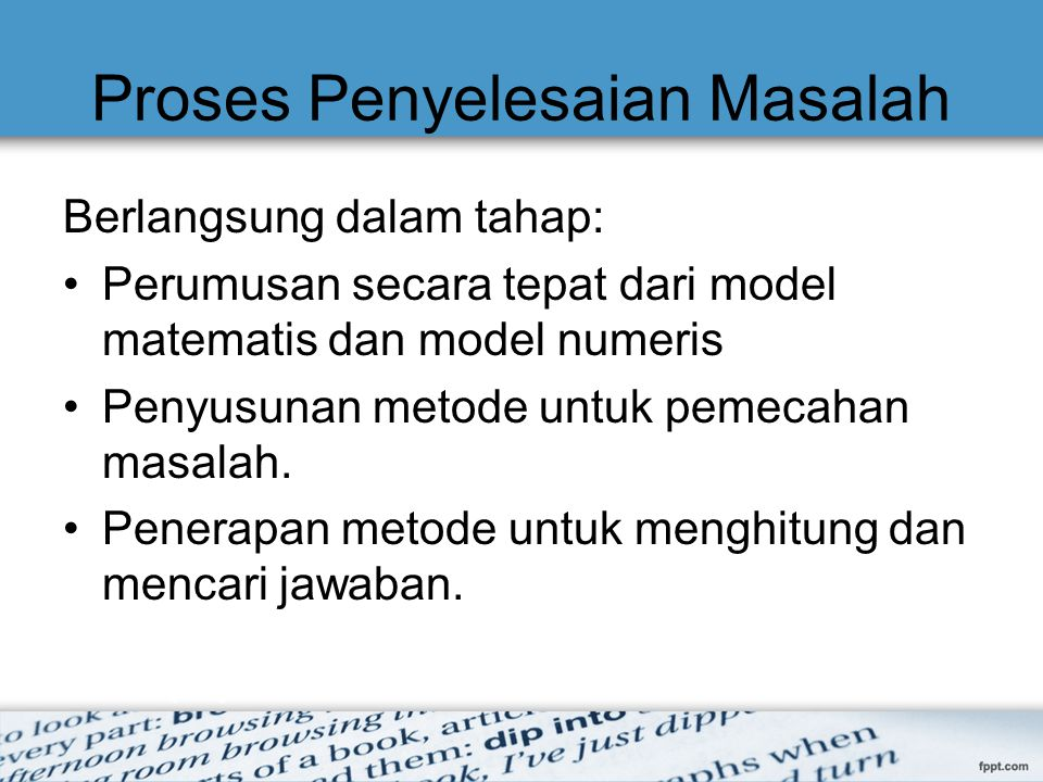 Proses Penyelesaian Masalah Berlangsung dalam tahap: Perumusan secara tepat dari model matematis dan model numeris Penyusunan metode untuk pemecahan m