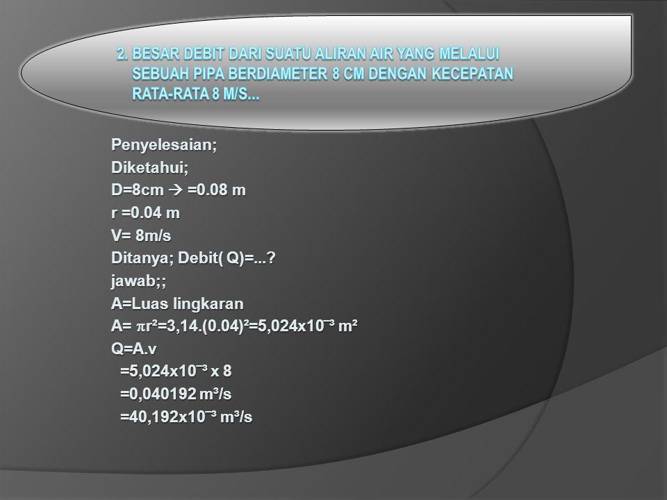 Penyelesaian;Diketahui; D=8cm  =0.08 m r =0.04 m V= 8m/s Ditanya; Debit( Q)=....