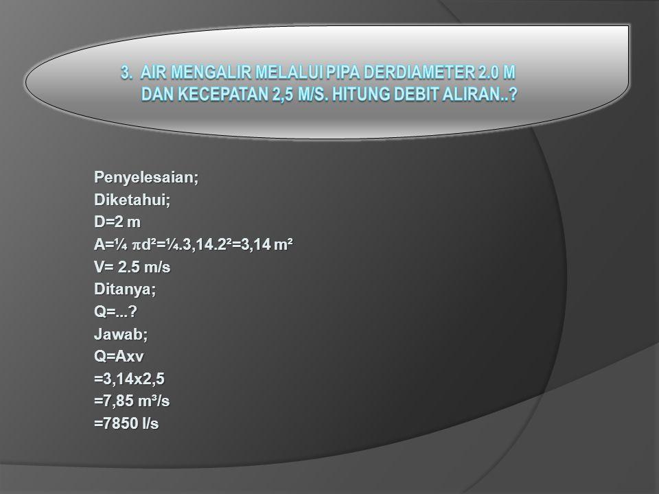 Penyelesaian;Diketahui; D=2 m A=¼  d²=¼.3,14.2²=3,14 m² V= 2.5 m/s Ditanya;Q=...?Jawab;Q=Axv=3,14x2,5 =7,85 m³/s =7850 l/s