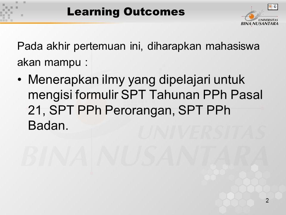 2 Learning Outcomes Pada akhir pertemuan ini, diharapkan mahasiswa akan mampu : Menerapkan ilmy yang dipelajari untuk mengisi formulir SPT Tahunan PPh Pasal 21, SPT PPh Perorangan, SPT PPh Badan.