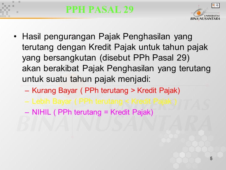 5 PPH PASAL 29 Hasil pengurangan Pajak Penghasilan yang terutang dengan Kredit Pajak untuk tahun pajak yang bersangkutan (disebut PPh Pasal 29) akan b