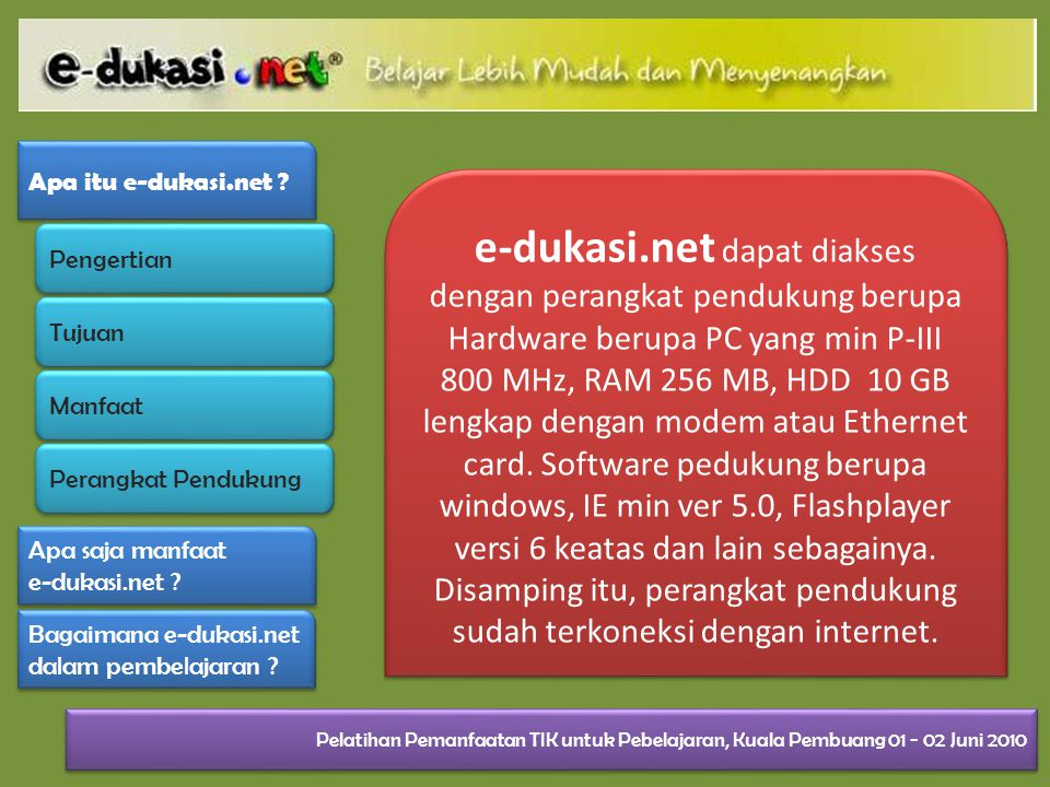 e-dukasi.net dapat diakses dengan perangkat pendukung berupa Hardware berupa PC yang min P-III 800 MHz, RAM 256 MB, HDD 10 GB lengkap dengan modem atau Ethernet card.