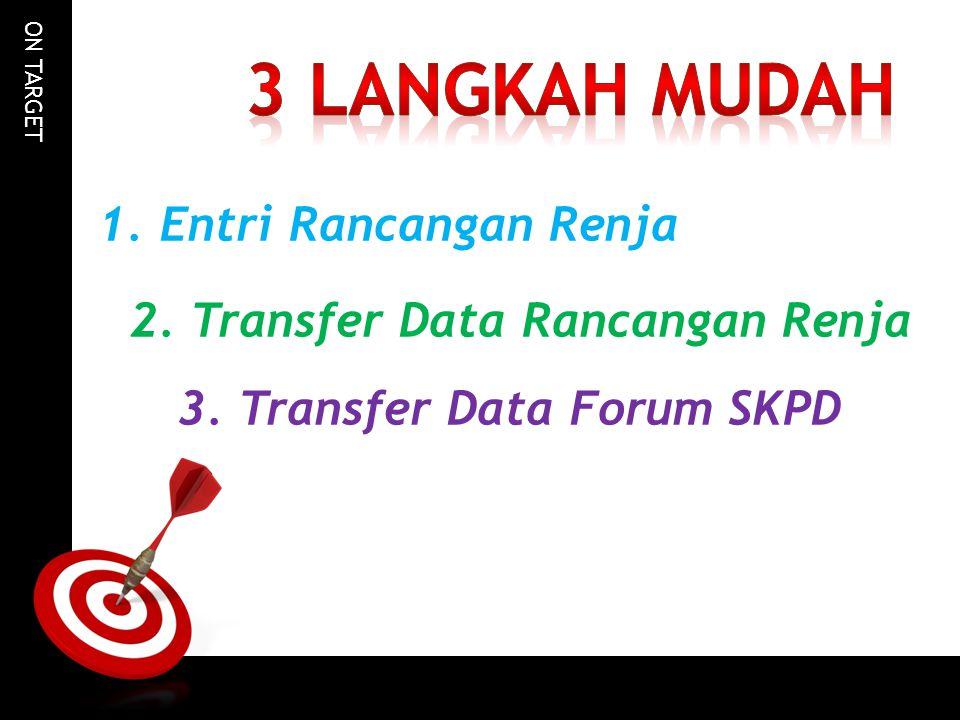 ON TARGET 1. Entri Rancangan Renja 2. Transfer Data Rancangan Renja 3. Transfer Data Forum SKPD