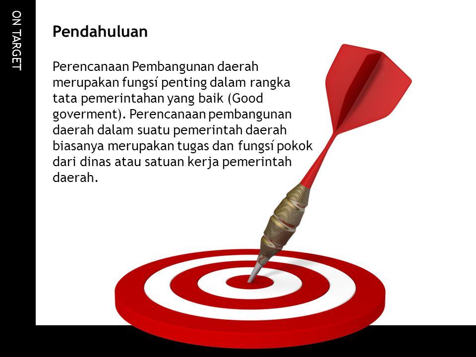ON TARGET Pendahuluan Perencanaan Pembangunan daerah merupakan fungsí penting dalam rangka tata pemerintahan yang baik (Good goverment). Perencanaan p