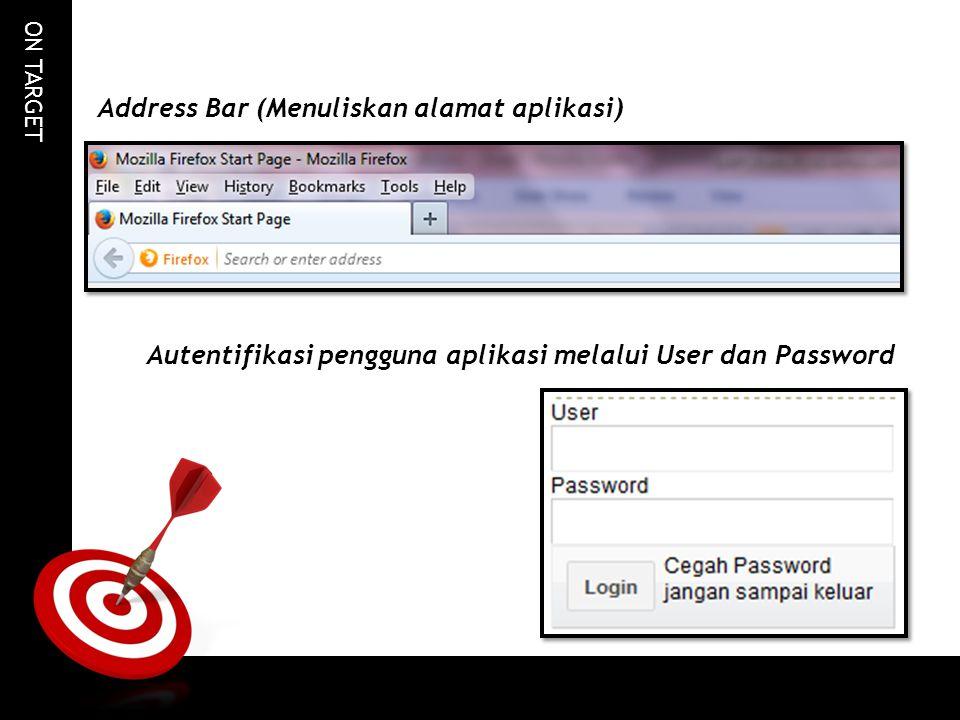 ON TARGET Address Bar (Menuliskan alamat aplikasi) Autentifikasi pengguna aplikasi melalui User dan Password