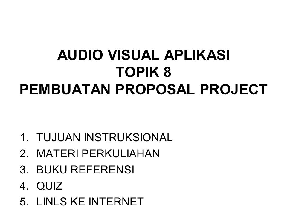 AUDIO VISUAL APLIKASI TOPIK 8 PEMBUATAN PROPOSAL PROJECT 1.TUJUAN INSTRUKSIONAL 2.MATERI PERKULIAHAN 3.BUKU REFERENSI 4.QUIZ 5.LINLS KE INTERNET