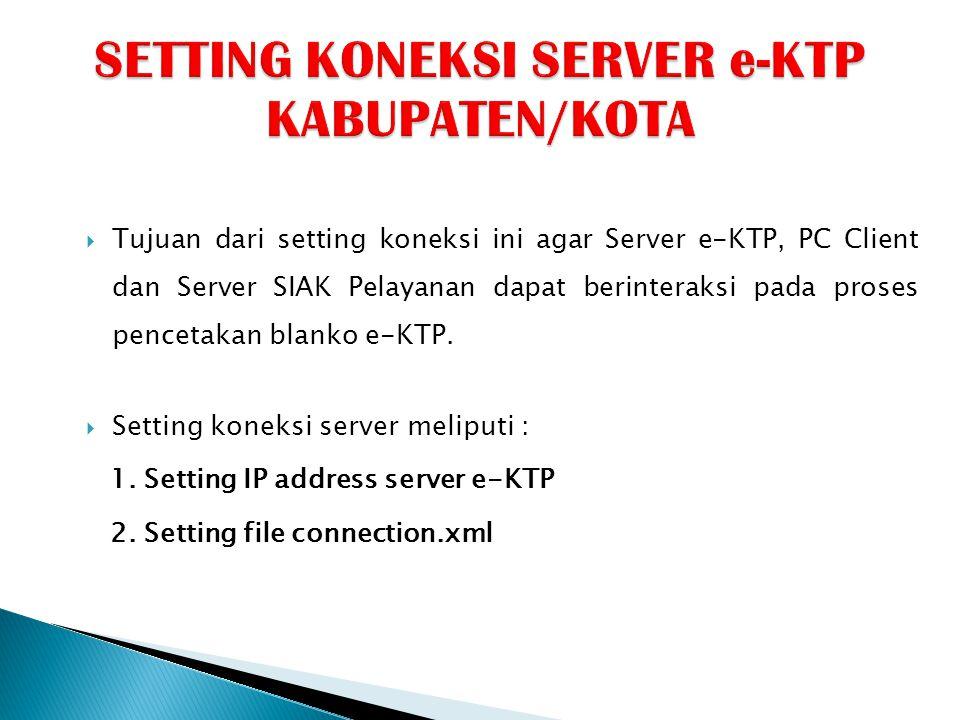  Tujuan dari setting koneksi ini agar Server e-KTP, PC Client dan Server SIAK Pelayanan dapat berinteraksi pada proses pencetakan blanko e-KTP.  Set