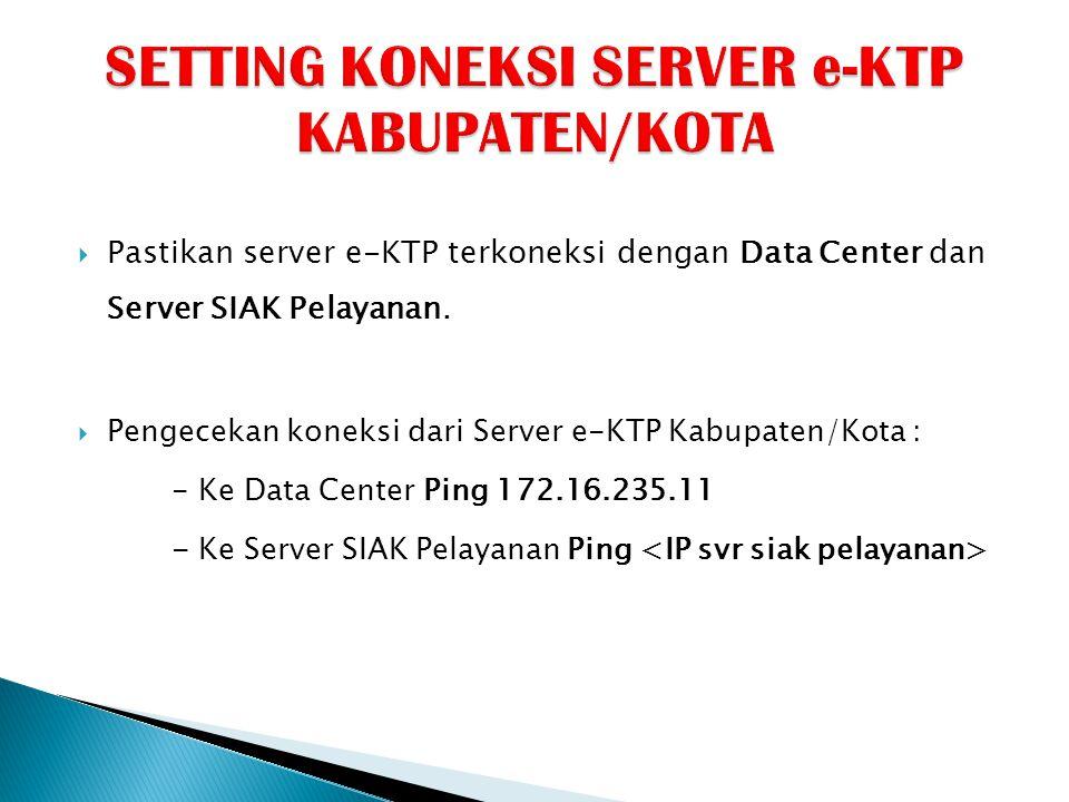  Pastikan server e-KTP terkoneksi dengan Data Center dan Server SIAK Pelayanan.  Pengecekan koneksi dari Server e-KTP Kabupaten/Kota : - Ke Data Cen