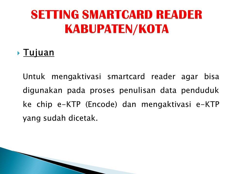  Tujuan Untuk mengaktivasi smartcard reader agar bisa digunakan pada proses penulisan data penduduk ke chip e-KTP (Encode) dan mengaktivasi e-KTP yan