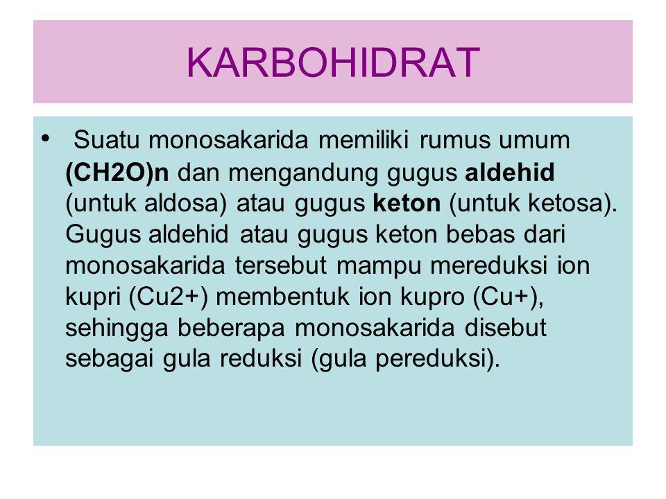 KARBOHIDRAT Suatu monosakarida memiliki rumus umum (CH2O)n dan mengandung gugus aldehid (untuk aldosa) atau gugus keton (untuk ketosa). Gugus aldehid